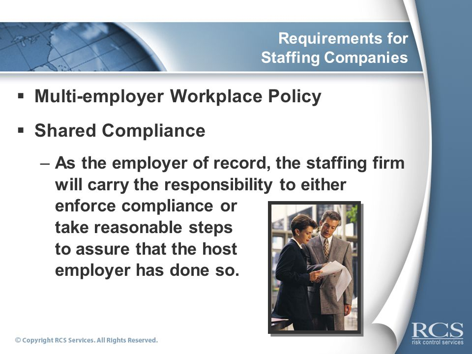 Requirements for Staffing Companies Multi-employer Workplace Policy Shared Compliance –As the employer of record, the staffing firm will carry the res