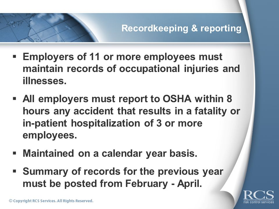 Recordkeeping & reporting Employers of 11 or more employees must maintain records of occupational injuries and illnesses. All employers must report to