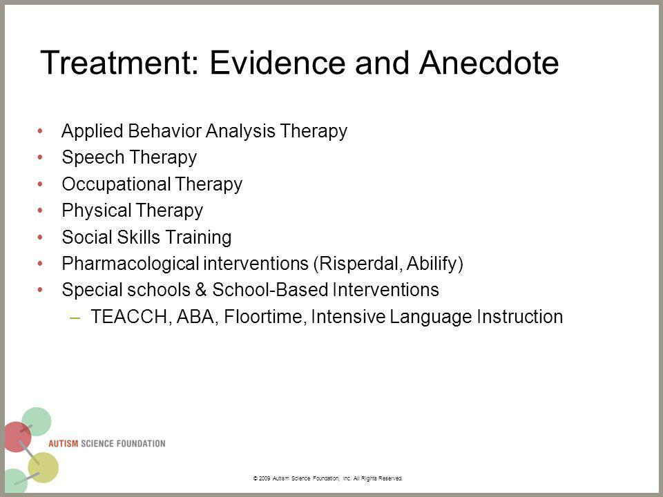Treatment: Evidence and Anecdote Applied Behavior Analysis Therapy Speech Therapy Occupational Therapy Physical Therapy Social Skills Training Pharmacological interventions (Risperdal, Abilify) Special schools & School-Based Interventions –TEACCH, ABA, Floortime, Intensive Language Instruction © 2009 Autism Science Foundation, Inc.