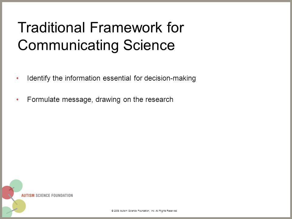 Traditional Framework for Communicating Science Identify the information essential for decision-making Formulate message, drawing on the research © 2009 Autism Science Foundation, Inc.