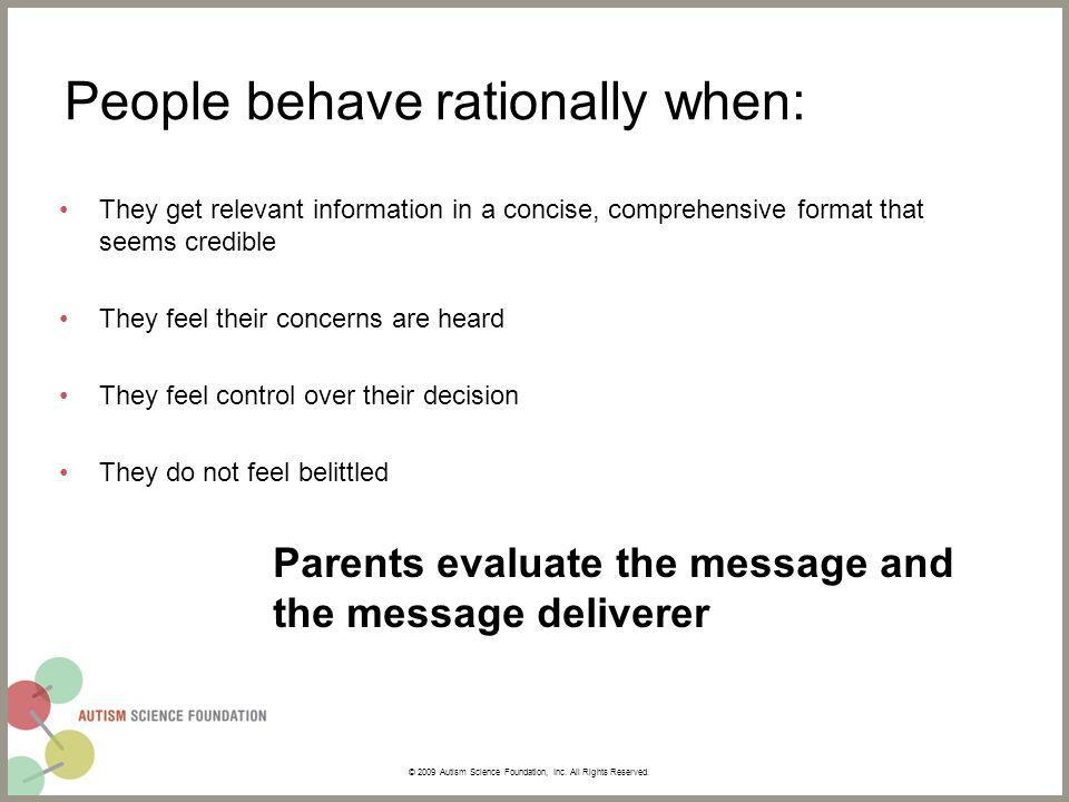 People behave rationally when: They get relevant information in a concise, comprehensive format that seems credible They feel their concerns are heard They feel control over their decision They do not feel belittled Parents evaluate the message and the message deliverer © 2009 Autism Science Foundation, Inc.