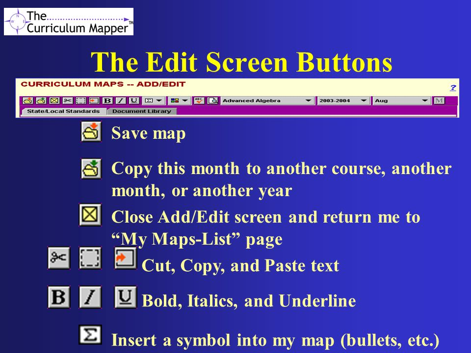 The Edit Screen Buttons Save map Copy this month to another course, another month, or another year Close Add/Edit screen and return me to My Maps-List page Cut, Copy, and Paste text Bold, Italics, and Underline Insert a symbol into my map (bullets, etc.)