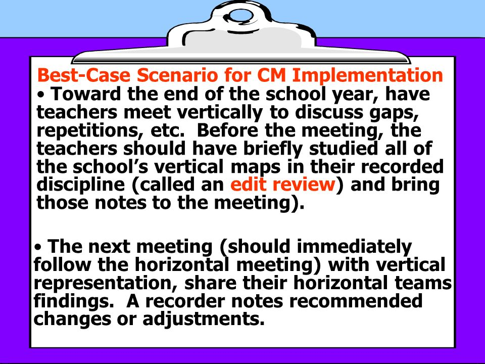 Best-Case Scenario for CM Implementation Toward the end of the school year, have teachers meet vertically to discuss gaps, repetitions, etc.