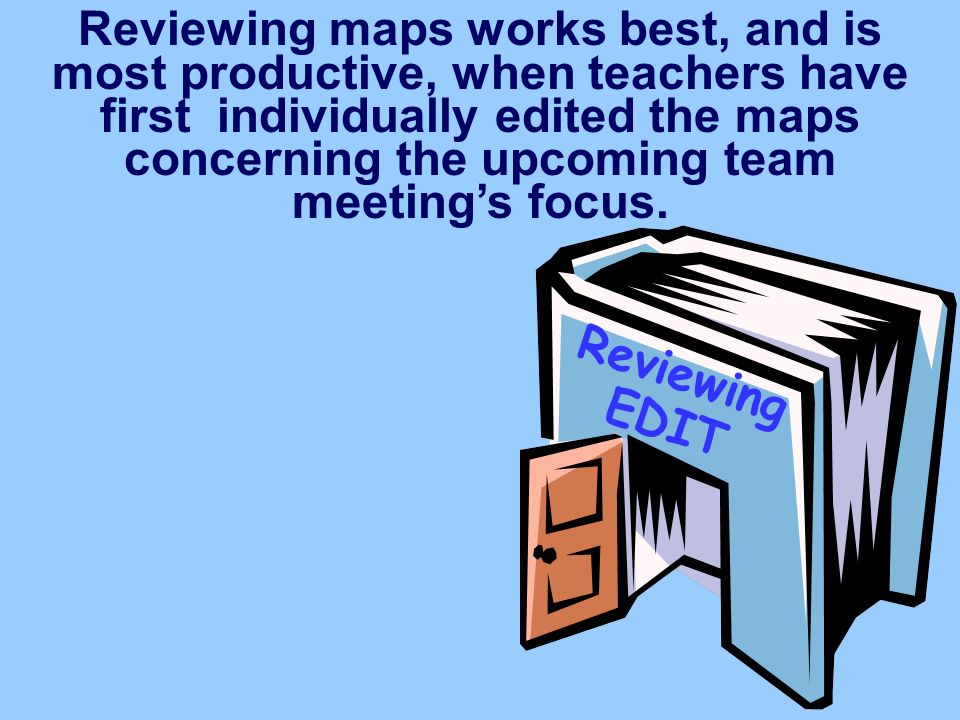Reviewing EDIT Reviewing maps works best, and is most productive, when teachers have first individually edited the maps concerning the upcoming team meetings focus.