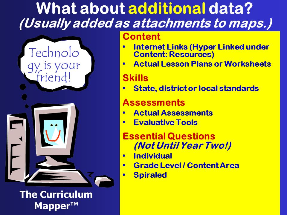 What about additional data? (Usually added as attachments to maps.) Content Internet Links (Hyper Linked under Content: Resources) Actual Lesson Plans