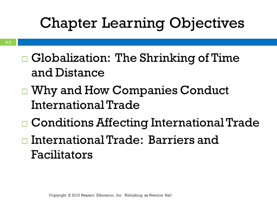 Chapter Learning Objectives Globalization: The Shrinking of Time and Distance Why and How Companies Conduct International Trade Conditions Affecting International Trade International Trade: Barriers and Facilitators Copyright © 2013 Pearson Education, Inc.