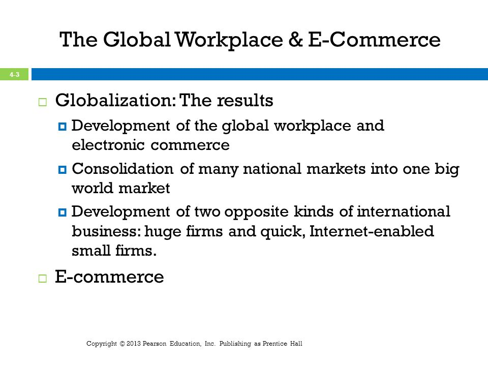 The Global Workplace & E-Commerce Globalization: The results Development of the global workplace and electronic commerce Consolidation of many national markets into one big world market Development of two opposite kinds of international business: huge firms and quick, Internet-enabled small firms.