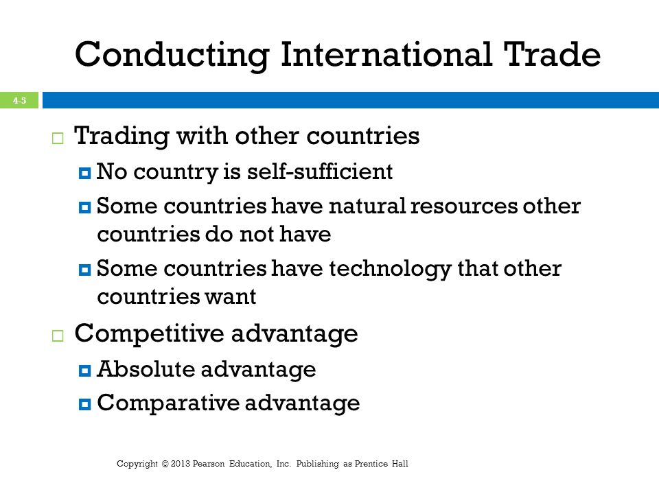 Conducting International Trade Trading with other countries No country is self-sufficient Some countries have natural resources other countries do not have Some countries have technology that other countries want Competitive advantage Absolute advantage Comparative advantage Copyright © 2013 Pearson Education, Inc.