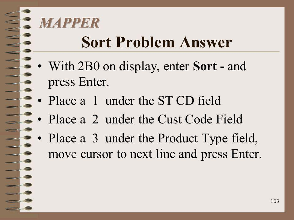 103 With 2B0 on display, enter Sort - and press Enter. Place a 1 under the ST CD field Place a 2 under the Cust Code Field Place a 3 under the Product