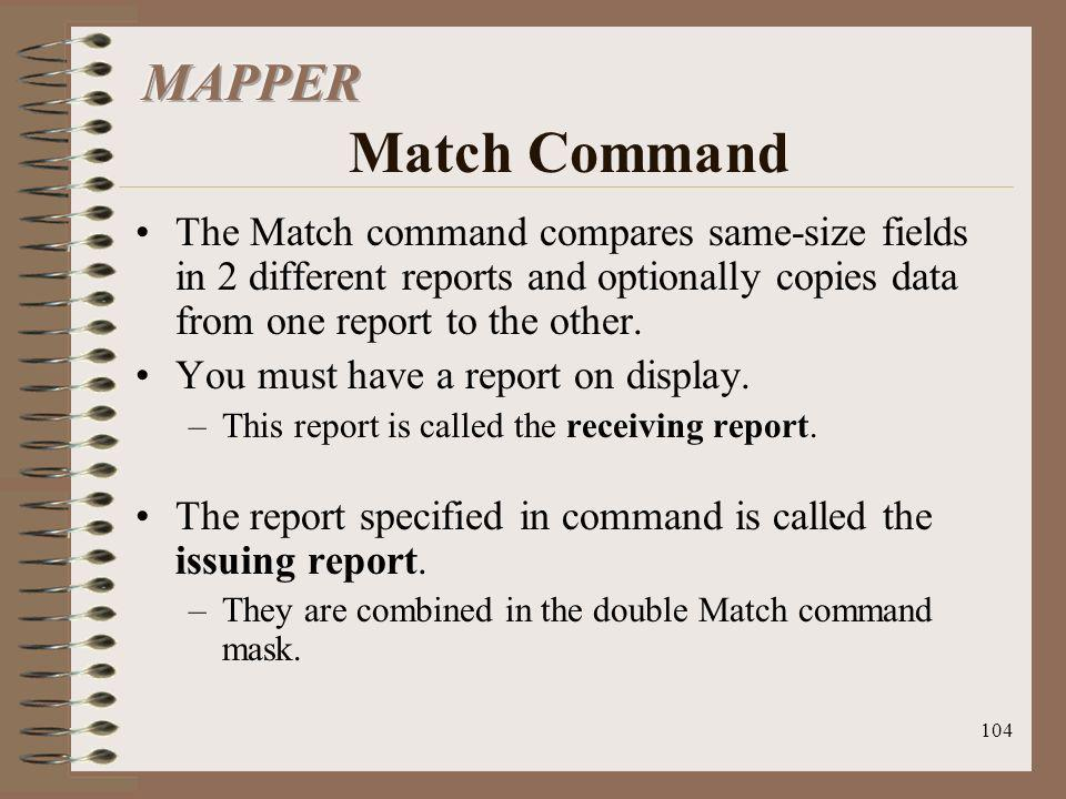 104 The Match command compares same-size fields in 2 different reports and optionally copies data from one report to the other. You must have a report