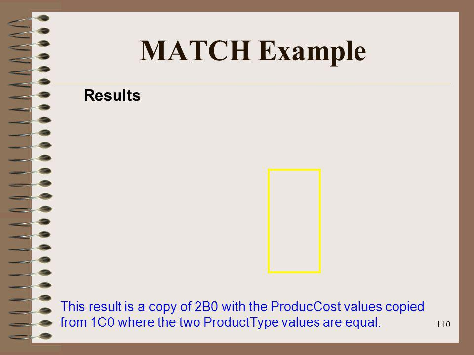 110 MATCH Example Results This result is a copy of 2B0 with the ProducCost values copied from 1C0 where the two ProductType values are equal.