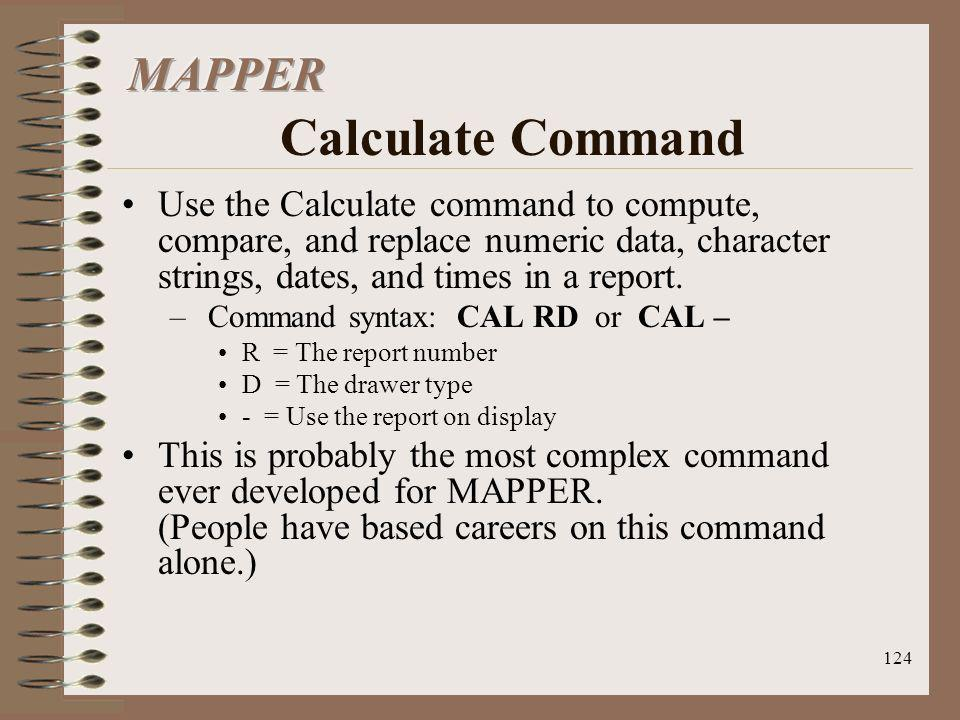 124 Use the Calculate command to compute, compare, and replace numeric data, character strings, dates, and times in a report. – Command syntax: CAL RD