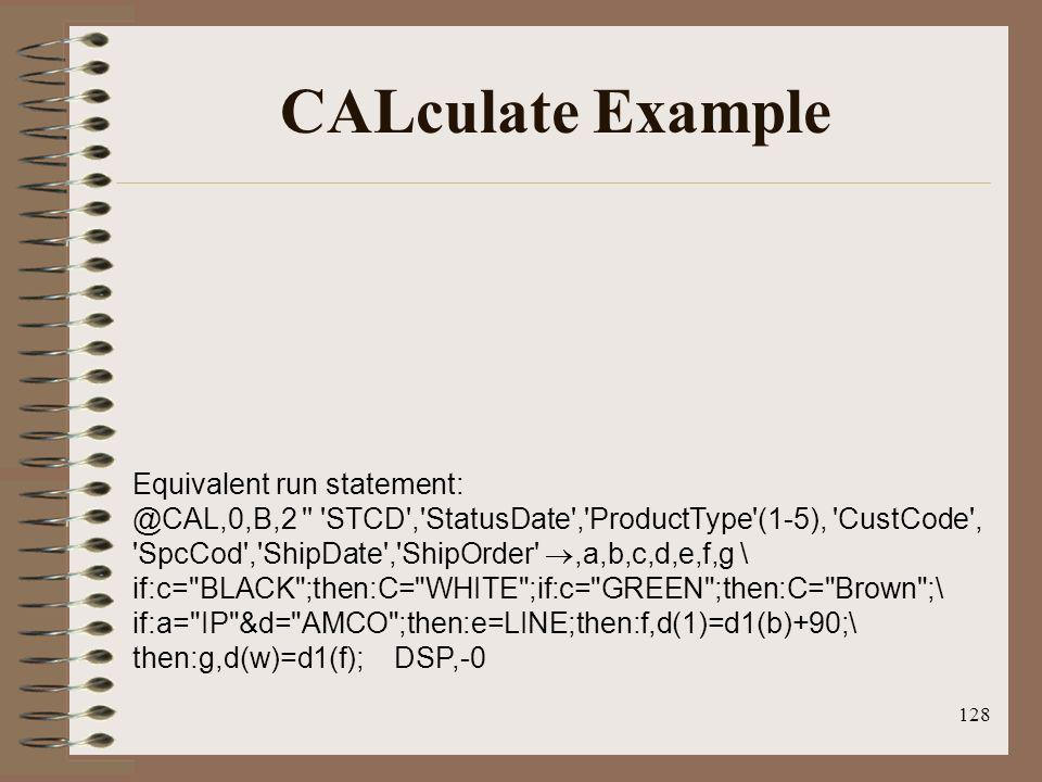 128 CALculate Example Equivalent run statement: @CAL,0,B,2 '' 'STCD','StatusDate','ProductType'(1-5), 'CustCode', 'SpcCod','ShipDate','ShipOrder',a,b,