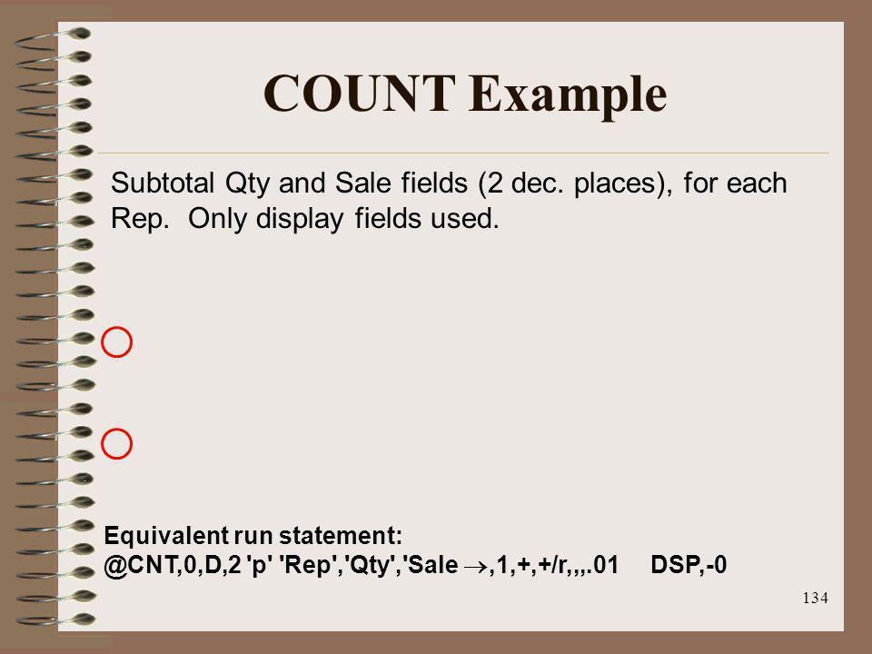 134 COUNT Example Equivalent run statement: @CNT,0,D,2 'p' 'Rep','Qty','Sale,1,+,+/r,,,.01 DSP,-0 Subtotal Qty and Sale fields (2 dec. places), for ea