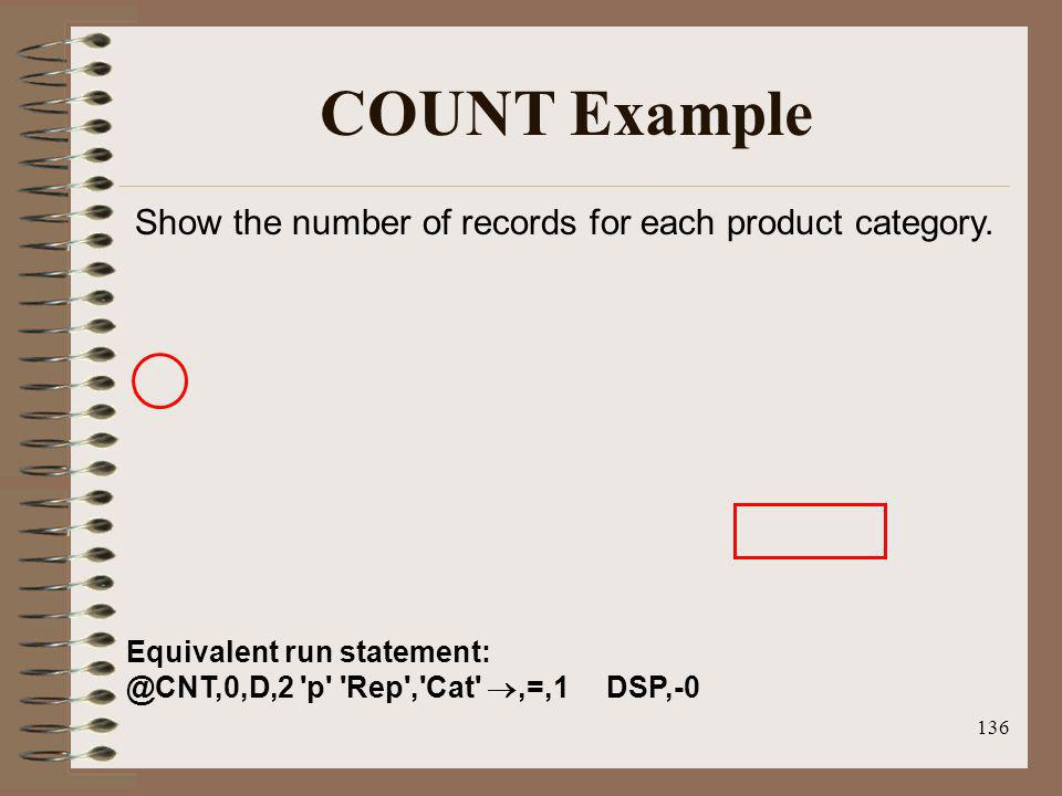 136 COUNT Example Equivalent run statement: @CNT,0,D,2 'p' 'Rep','Cat',=,1 DSP,-0 Show the number of records for each product category.