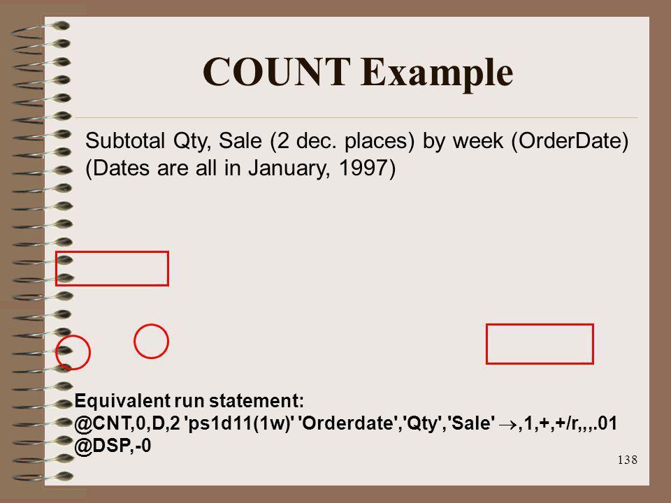 138 COUNT Example Equivalent run statement: @CNT,0,D,2 'ps1d11(1w)' 'Orderdate','Qty','Sale',1,+,+/r,,,.01 @DSP,-0 Subtotal Qty, Sale (2 dec. places)
