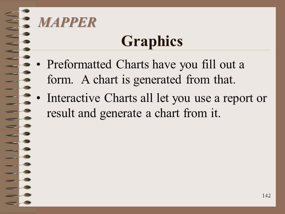 142 Preformatted Charts have you fill out a form. A chart is generated from that. Interactive Charts all let you use a report or result and generate a