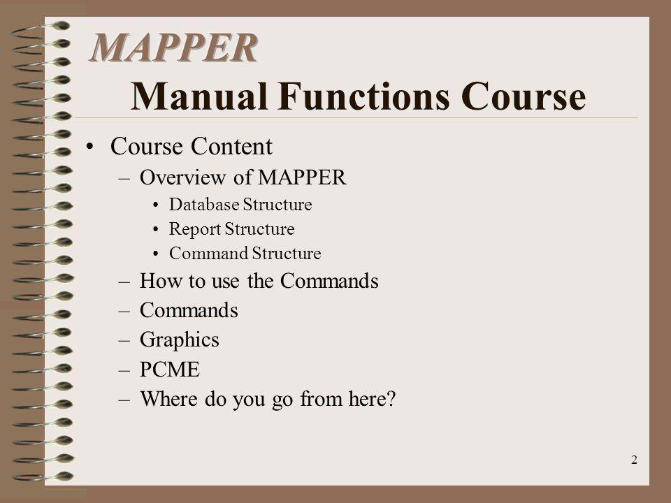 2 Course Content –Overview of MAPPER Database Structure Report Structure Command Structure –How to use the Commands –Commands –Graphics –PCME –Where d