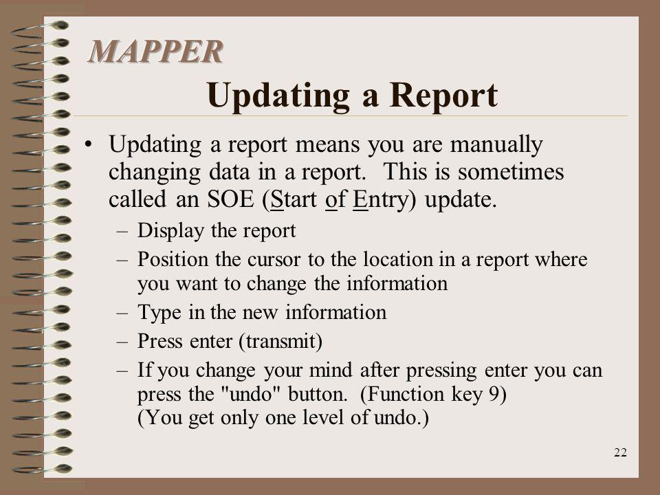 22 Updating a report means you are manually changing data in a report. This is sometimes called an SOE (Start of Entry) update. –Display the report –P