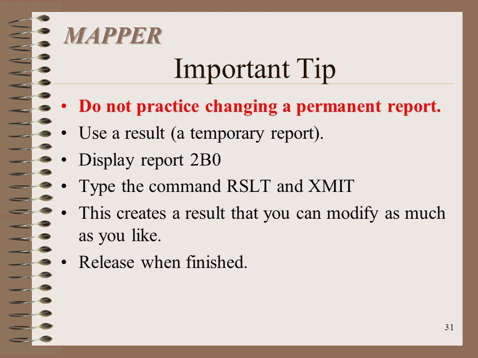 31 Do not practice changing a permanent report. Use a result (a temporary report). Display report 2B0 Type the command RSLT and XMIT This creates a re