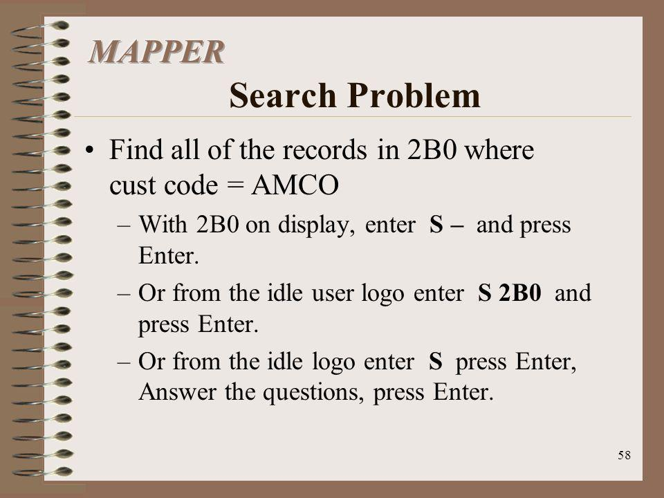 58 Find all of the records in 2B0 where cust code = AMCO –With 2B0 on display, enter S – and press Enter. –Or from the idle user logo enter S 2B0 and