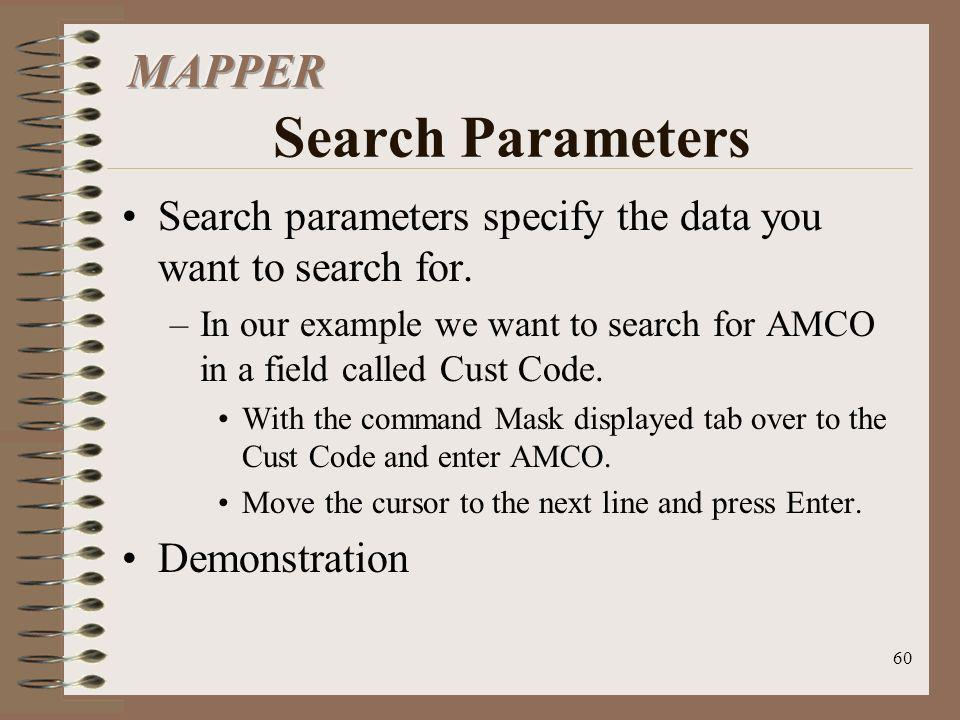 60 Search parameters specify the data you want to search for. –In our example we want to search for AMCO in a field called Cust Code. With the command