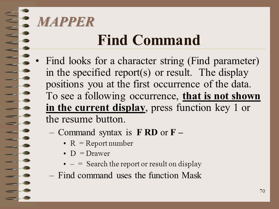 70 Find looks for a character string (Find parameter) in the specified report(s) or result. The display positions you at the first occurrence of the d