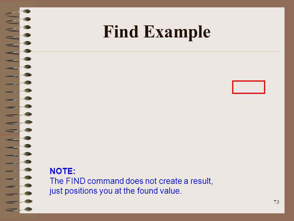 73 Find Example NOTE: The FIND command does not create a result, just positions you at the found value.