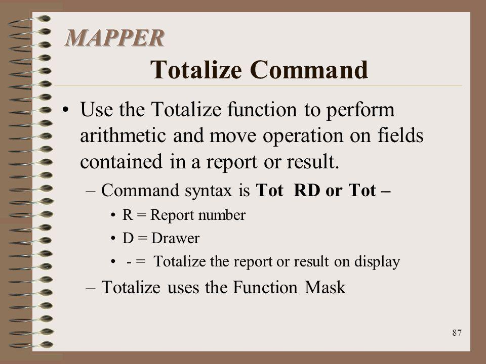 87 Use the Totalize function to perform arithmetic and move operation on fields contained in a report or result. –Command syntax is Tot RD or Tot – R