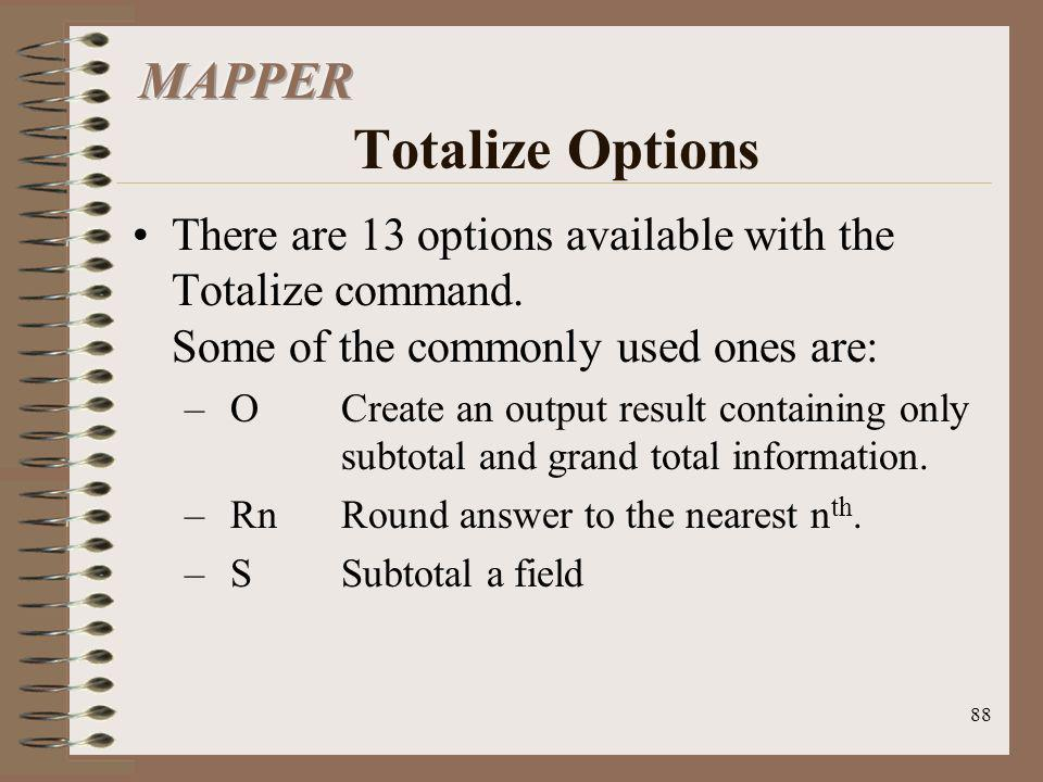 88 There are 13 options available with the Totalize command. Some of the commonly used ones are: –OCreate an output result containing only subtotal an