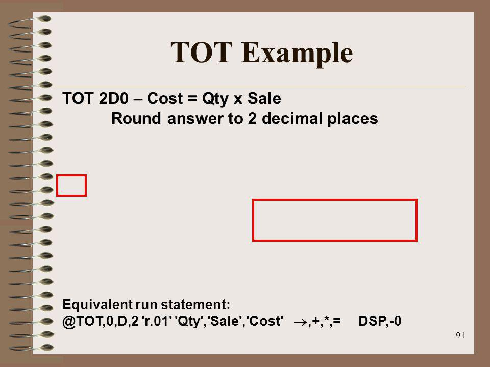 91 TOT Example TOT 2D0 – Cost = Qty x Sale Round answer to 2 decimal places Equivalent run statement: @TOT,0,D,2 'r.01' 'Qty','Sale','Cost',+,*,= DSP,