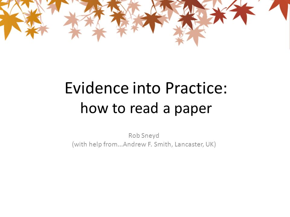 Evidence into Practice: how to read a paper Rob Sneyd (with help from...Andrew F. Smith, Lancaster, UK)