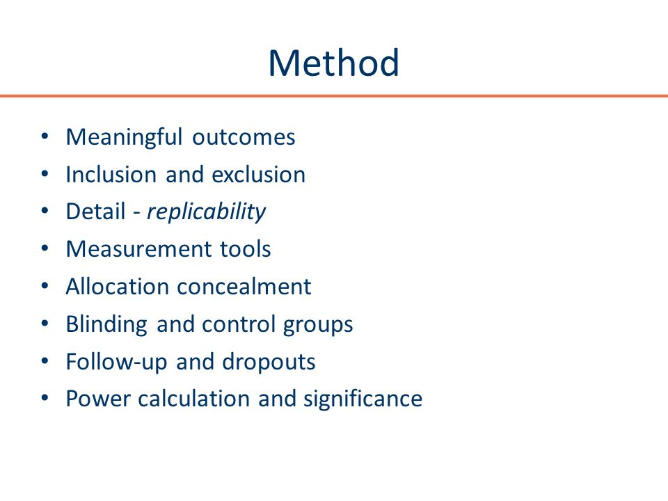 Method Meaningful outcomes Inclusion and exclusion Detail - replicability Measurement tools Allocation concealment Blinding and control groups Follow-up and dropouts Power calculation and significance