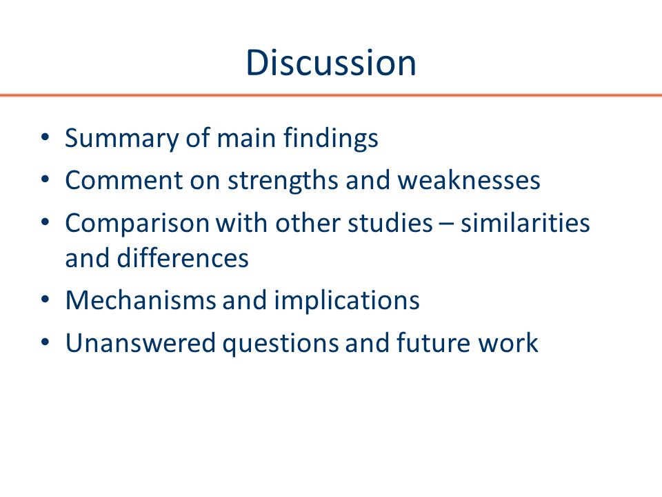 Discussion Summary of main findings Comment on strengths and weaknesses Comparison with other studies – similarities and differences Mechanisms and implications Unanswered questions and future work