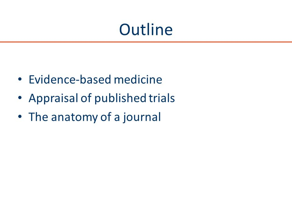 Outline Evidence-based medicine Appraisal of published trials The anatomy of a journal