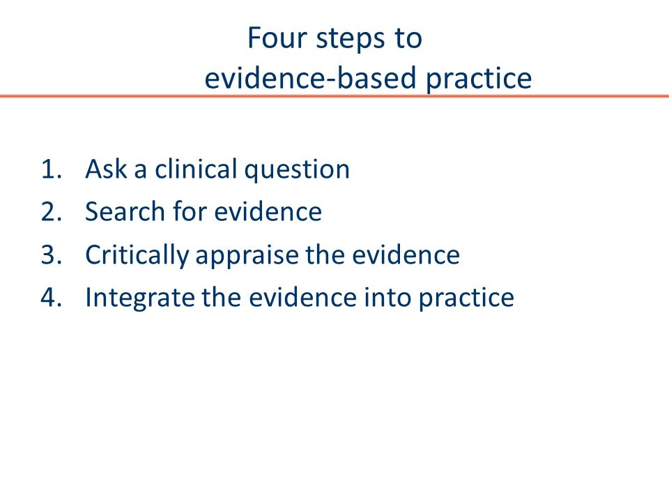 Four steps to evidence-based practice 1.Ask a clinical question 2.Search for evidence 3.Critically appraise the evidence 4.Integrate the evidence into