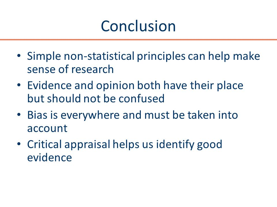Conclusion Simple non-statistical principles can help make sense of research Evidence and opinion both have their place but should not be confused Bias is everywhere and must be taken into account Critical appraisal helps us identify good evidence