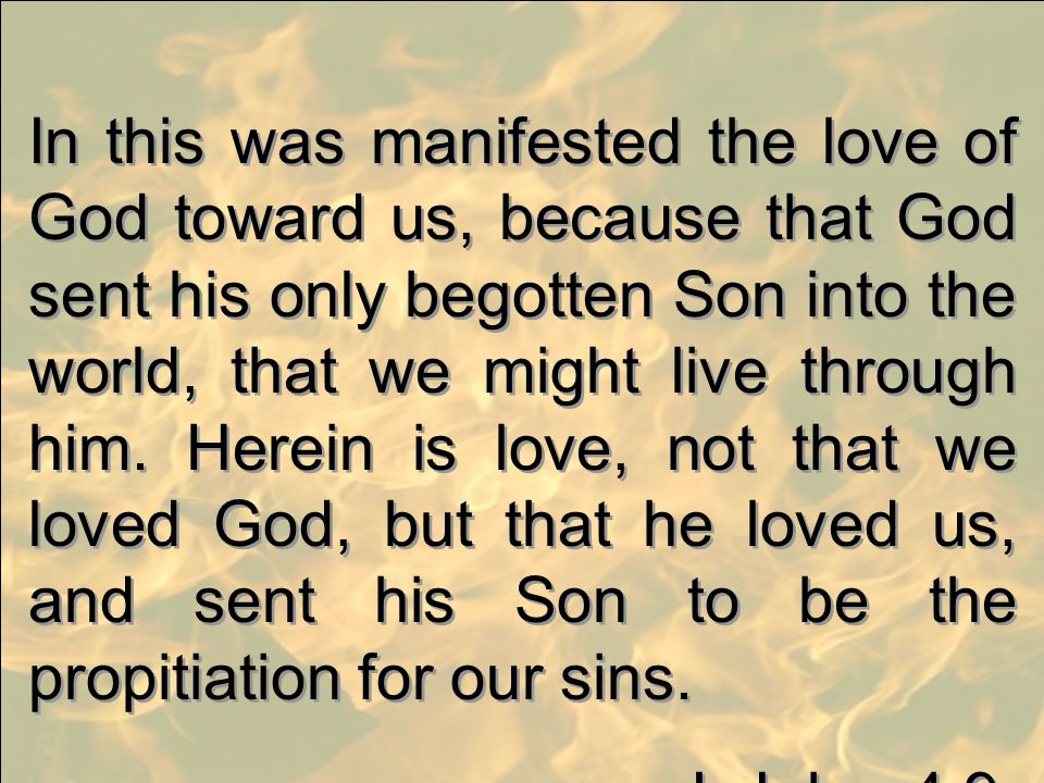 In this was manifested the love of God toward us, because that God sent his only begotten Son into the world, that we might live through him. Herein i