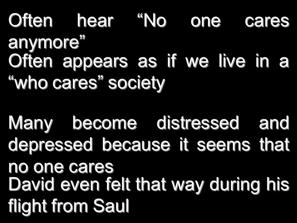 Often hear No one cares anymore Often appears as if we live in a who cares society Many become distressed and depressed because it seems that no one c