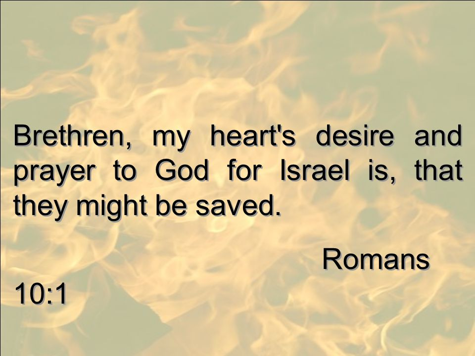 Brethren, my heart's desire and prayer to God for Israel is, that they might be saved. Romans 10:1 Brethren, my heart's desire and prayer to God for I
