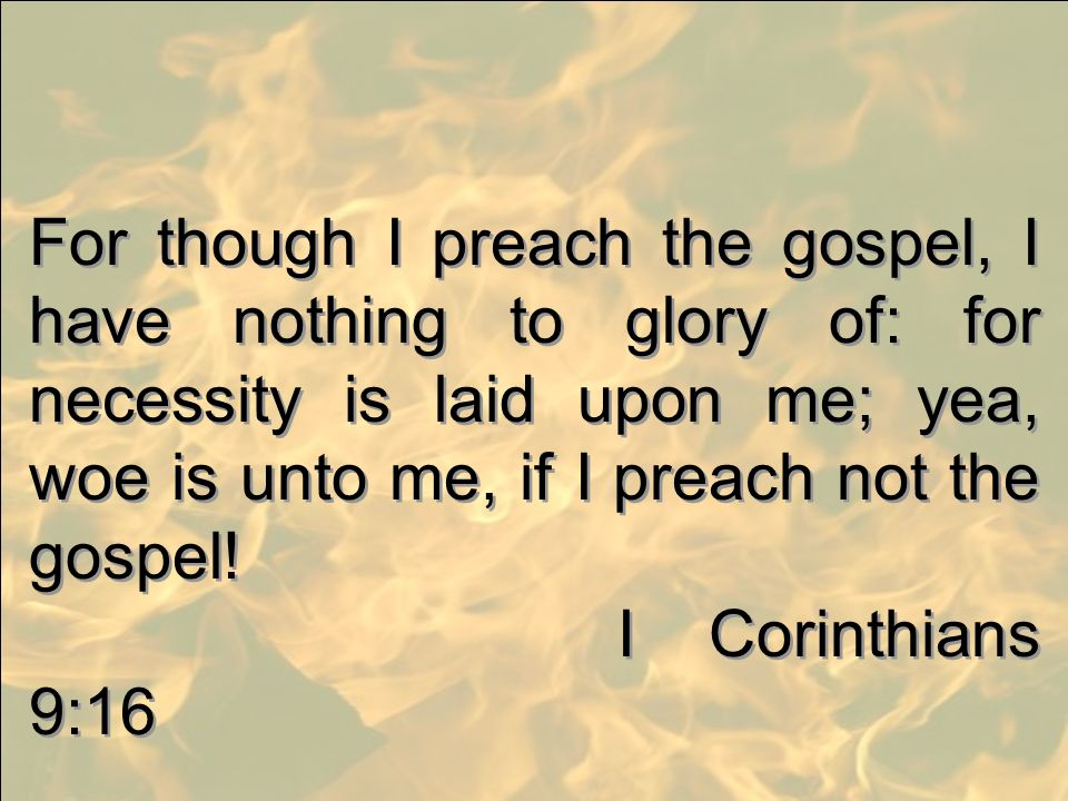 For though I preach the gospel, I have nothing to glory of: for necessity is laid upon me; yea, woe is unto me, if I preach not the gospel! I Corinthi