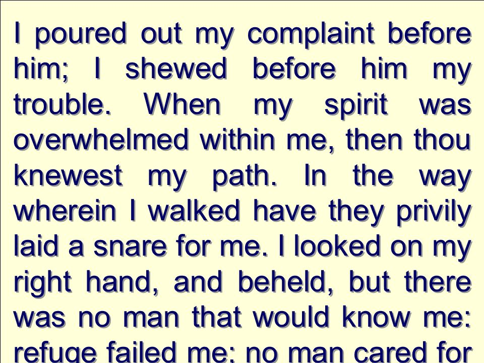 I poured out my complaint before him; I shewed before him my trouble. When my spirit was overwhelmed within me, then thou knewest my path. In the way
