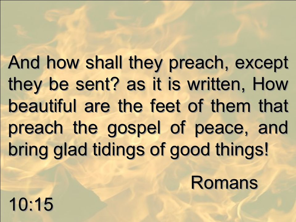 And how shall they preach, except they be sent? as it is written, How beautiful are the feet of them that preach the gospel of peace, and bring glad t
