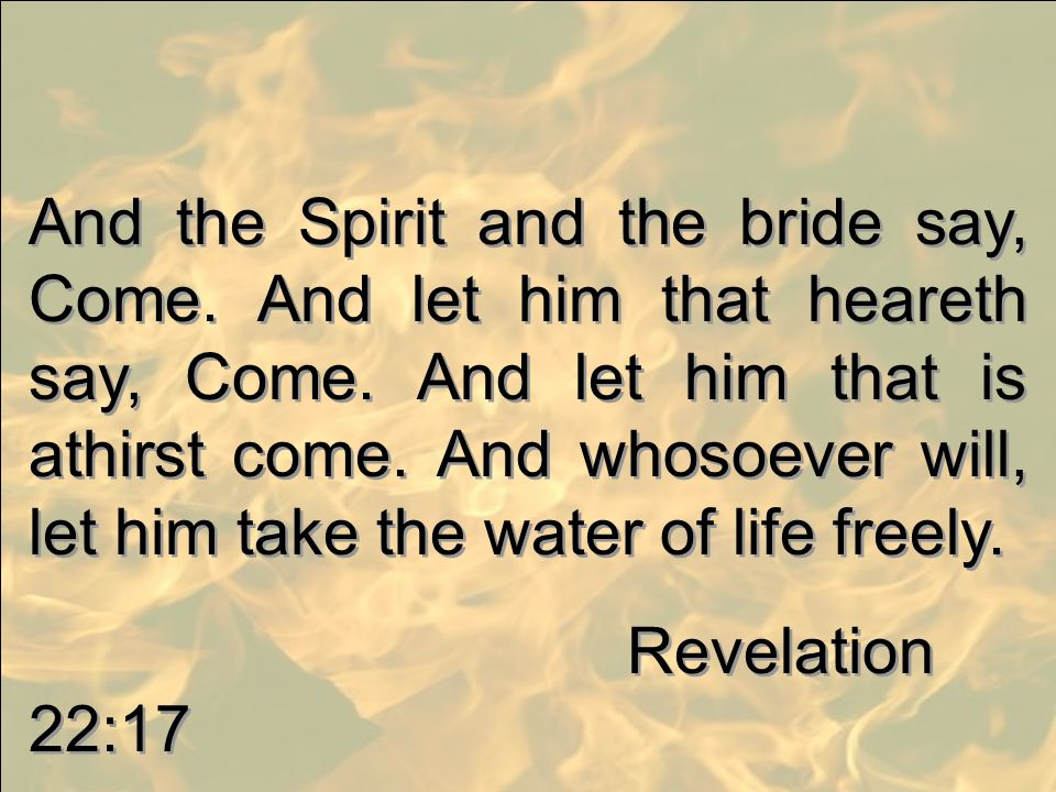 And the Spirit and the bride say, Come. And let him that heareth say, Come. And let him that is athirst come. And whosoever will, let him take the wat