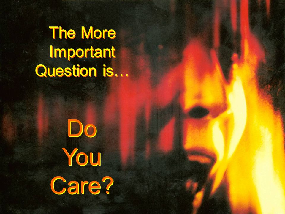 The More Important Question is… The More Important Question is… Do You Care? Do You Care?