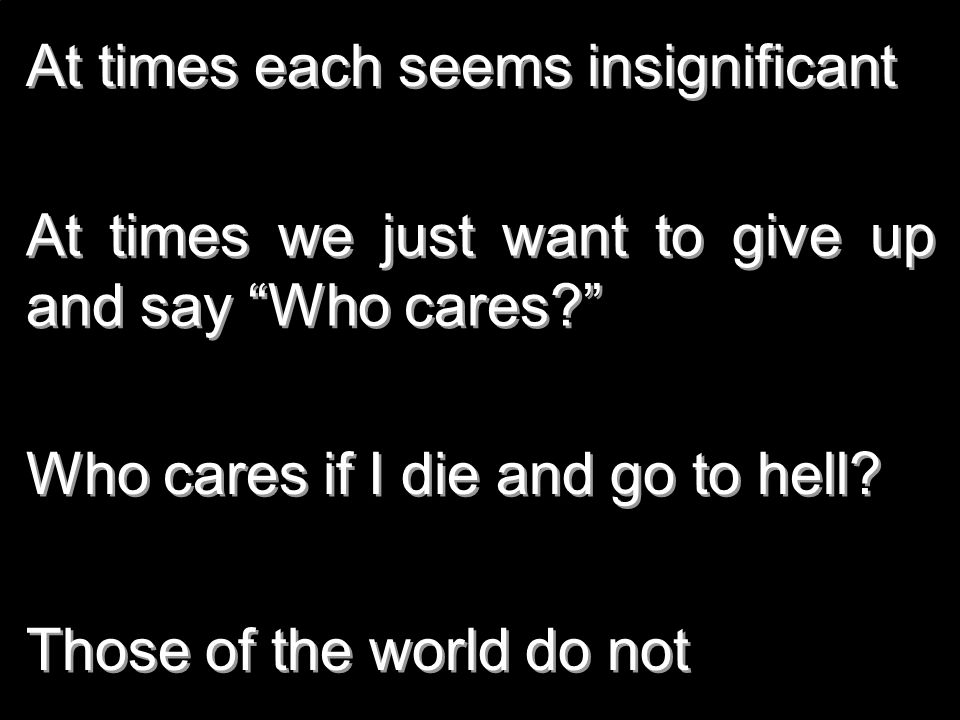 At times each seems insignificant At times we just want to give up and say Who cares? Who cares if I die and go to hell? Those of the world do not