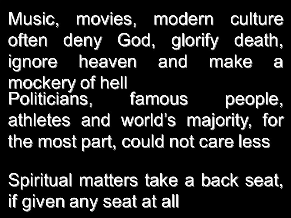 Music, movies, modern culture often deny God, glorify death, ignore heaven and make a mockery of hell Politicians, famous people, athletes and worlds