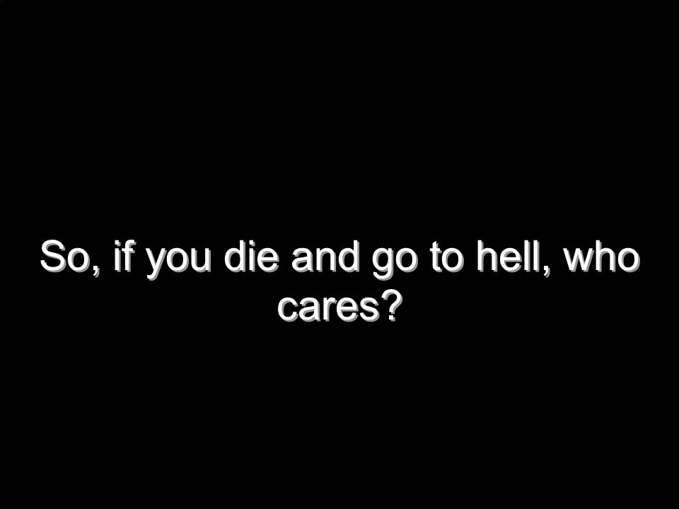So, if you die and go to hell, who cares?