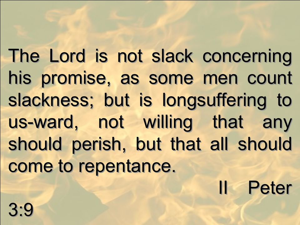 The Lord is not slack concerning his promise, as some men count slackness; but is longsuffering to us-ward, not willing that any should perish, but th