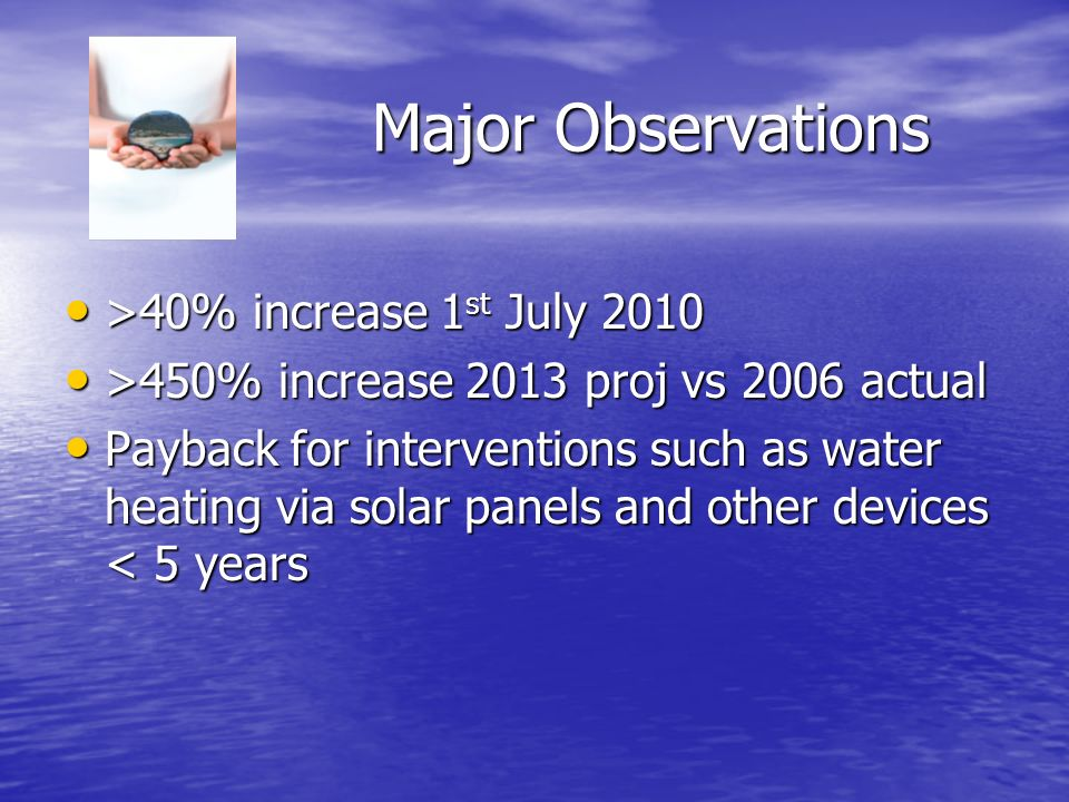 Major Observations >40% increase 1 st July 2010 >40% increase 1 st July 2010 >450% increase 2013 proj vs 2006 actual >450% increase 2013 proj vs 2006 actual Payback for interventions such as water heating via solar panels and other devices < 5 years Payback for interventions such as water heating via solar panels and other devices < 5 years